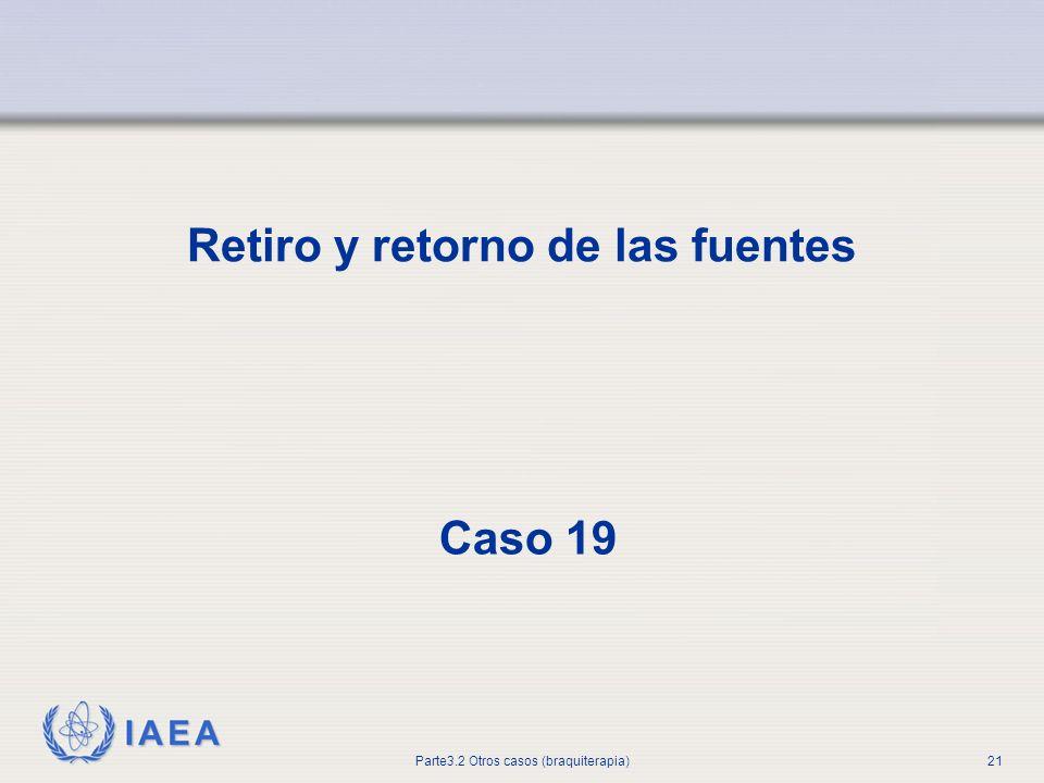 IAEA Parte3.2 Otros casos (braquiterapia)21 Retiro y retorno de las fuentes Caso 19