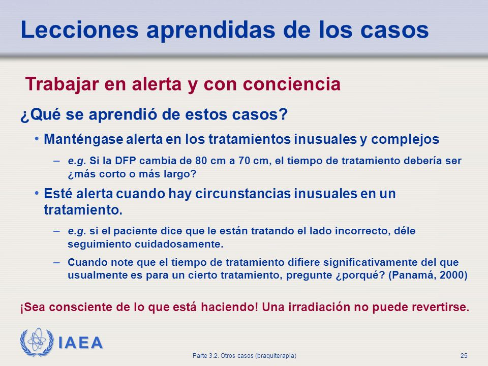 IAEA Parte 3.2. Otros casos (braquiterapia)25 Lecciones aprendidas de los casos Trabajar en alerta y con conciencia ¿Qué se aprendió de estos casos? M