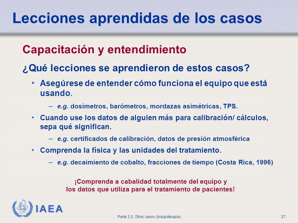 IAEA Parte 3.2. Otros casos (braquiterapia)27 Lecciones aprendidas de los casos Capacitación y entendimiento ¿Qué lecciones se aprendieron de estos ca