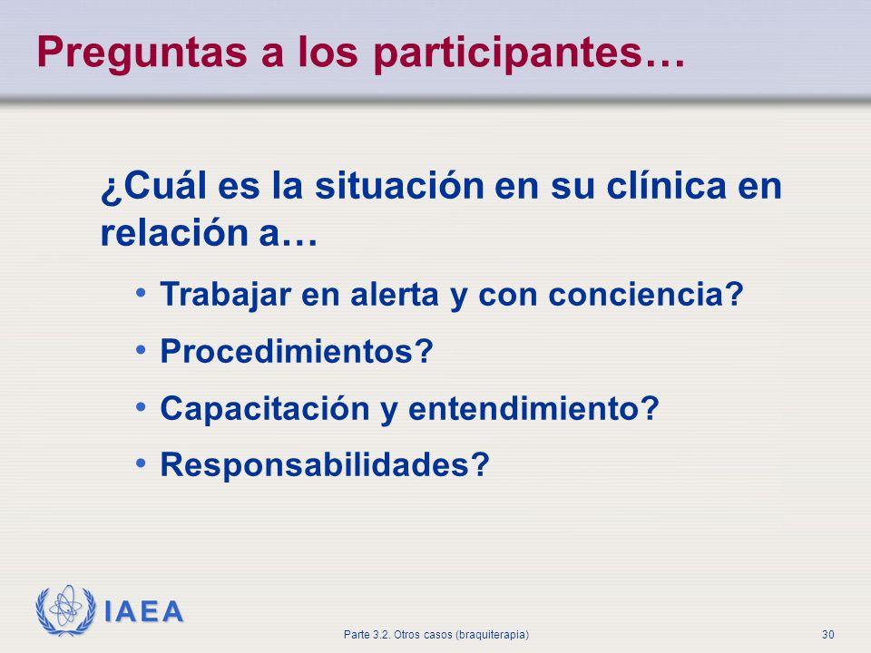 IAEA Parte 3.2. Otros casos (braquiterapia)30 Preguntas a los participantes… ¿Cuál es la situación en su clínica en relación a… Trabajar en alerta y c
