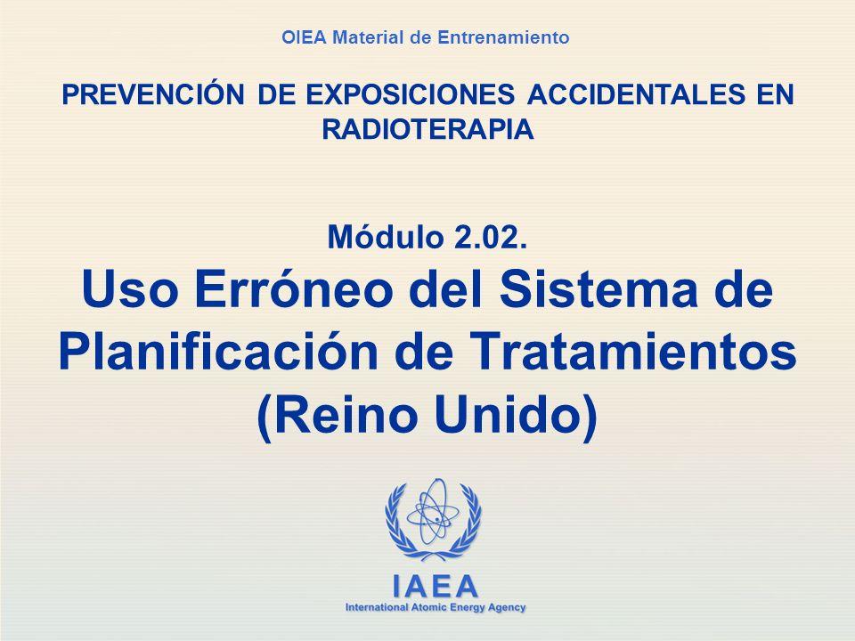 IAEA International Atomic Energy Agency OIEA Material de Entrenamiento Módulo 2.02. Uso Erróneo del Sistema de Planificación de Tratamientos (Reino Un