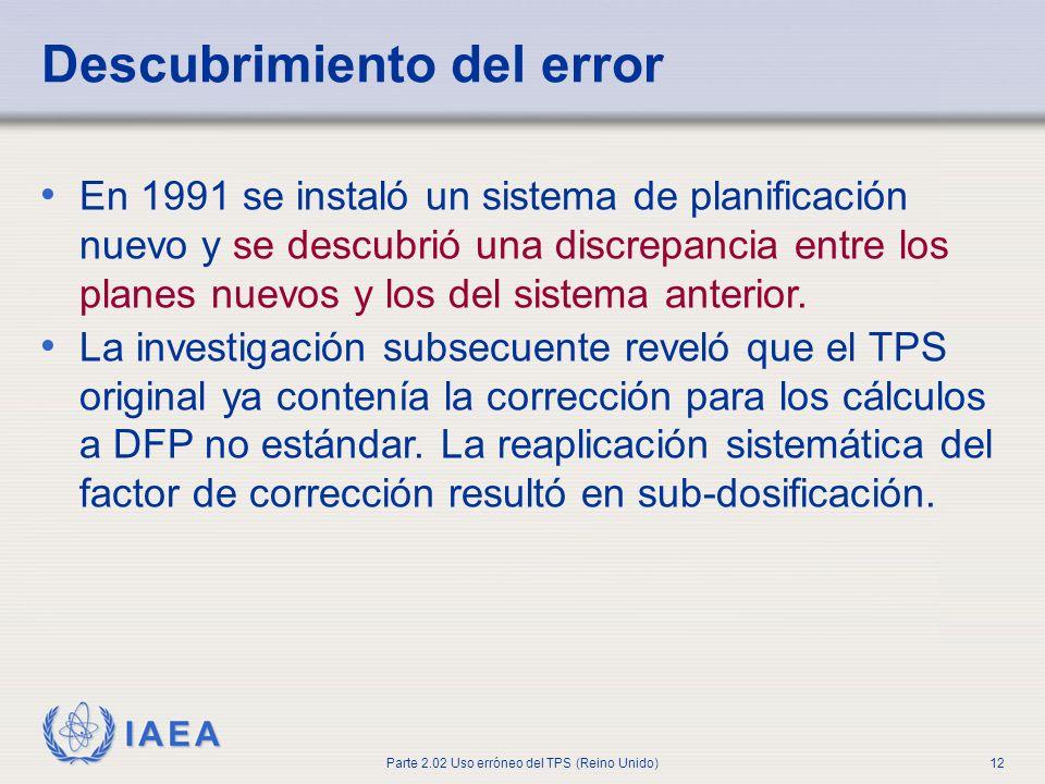 IAEA Parte 2.02 Uso erróneo del TPS (Reino Unido)12 Descubrimiento del error En 1991 se instaló un sistema de planificación nuevo y se descubrió una d