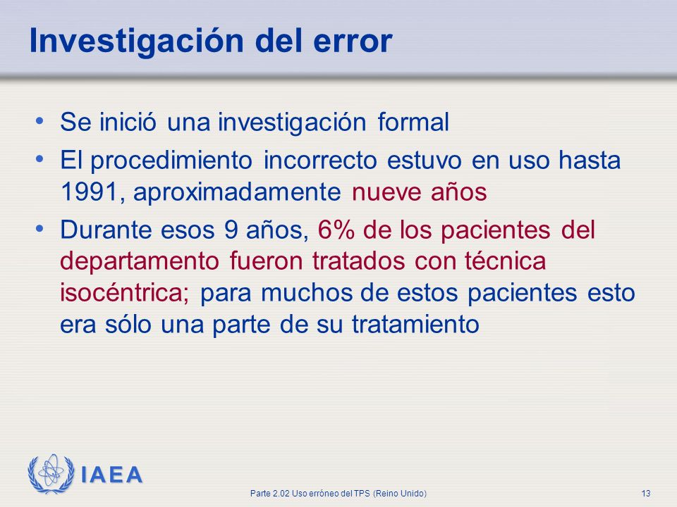 IAEA Parte 2.02 Uso erróneo del TPS (Reino Unido)13 Se inició una investigación formal El procedimiento incorrecto estuvo en uso hasta 1991, aproximad