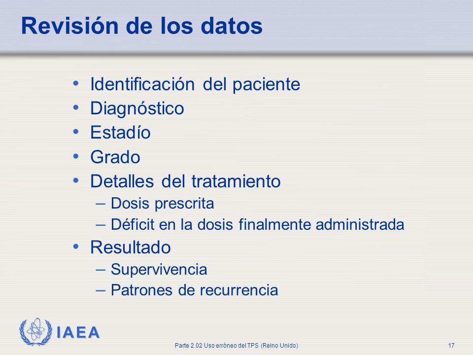 IAEA Parte 2.02 Uso erróneo del TPS (Reino Unido)17 Revisión de los datos Identificación del paciente Diagnóstico Estadío Grado Detalles del tratamien
