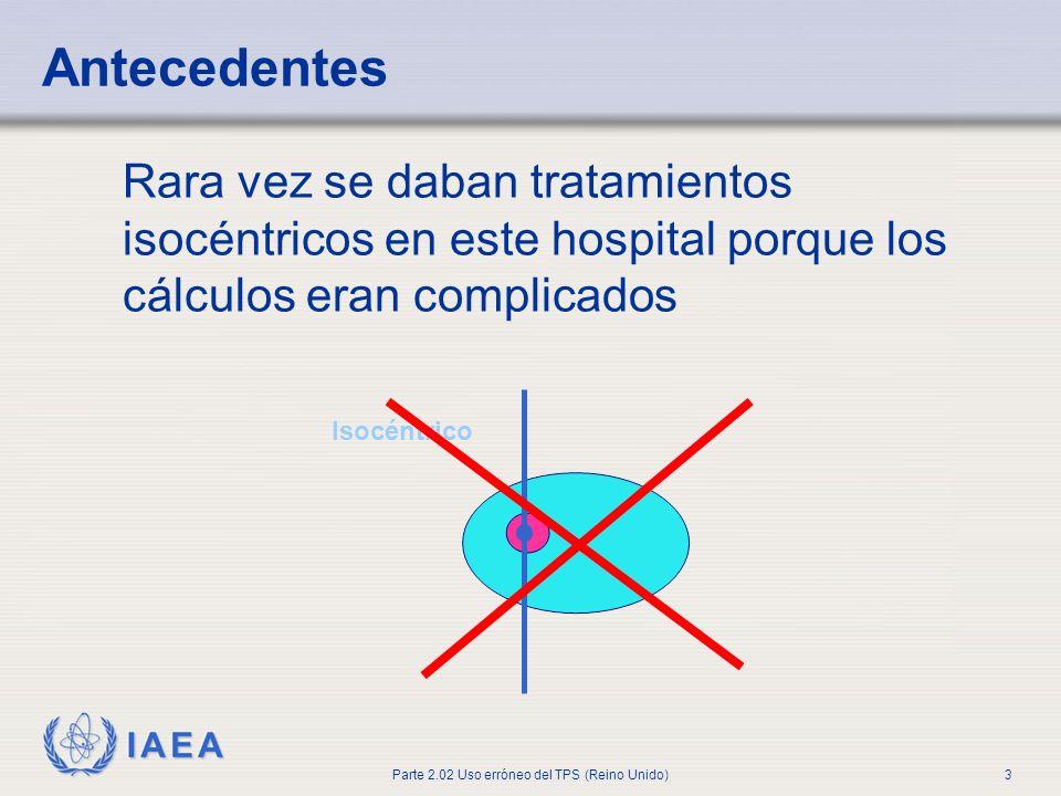 IAEA Parte 2.02 Uso erróneo del TPS (Reino Unido)3 Antecedentes Rara vez se daban tratamientos isocéntricos en este hospital porque los cálculos eran