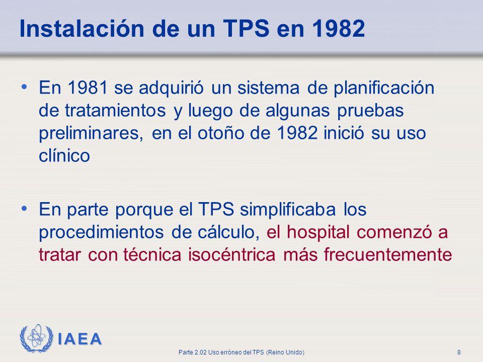 IAEA Parte 2.02 Uso erróneo del TPS (Reino Unido)8 Instalación de un TPS en 1982 En 1981 se adquirió un sistema de planificación de tratamientos y lue
