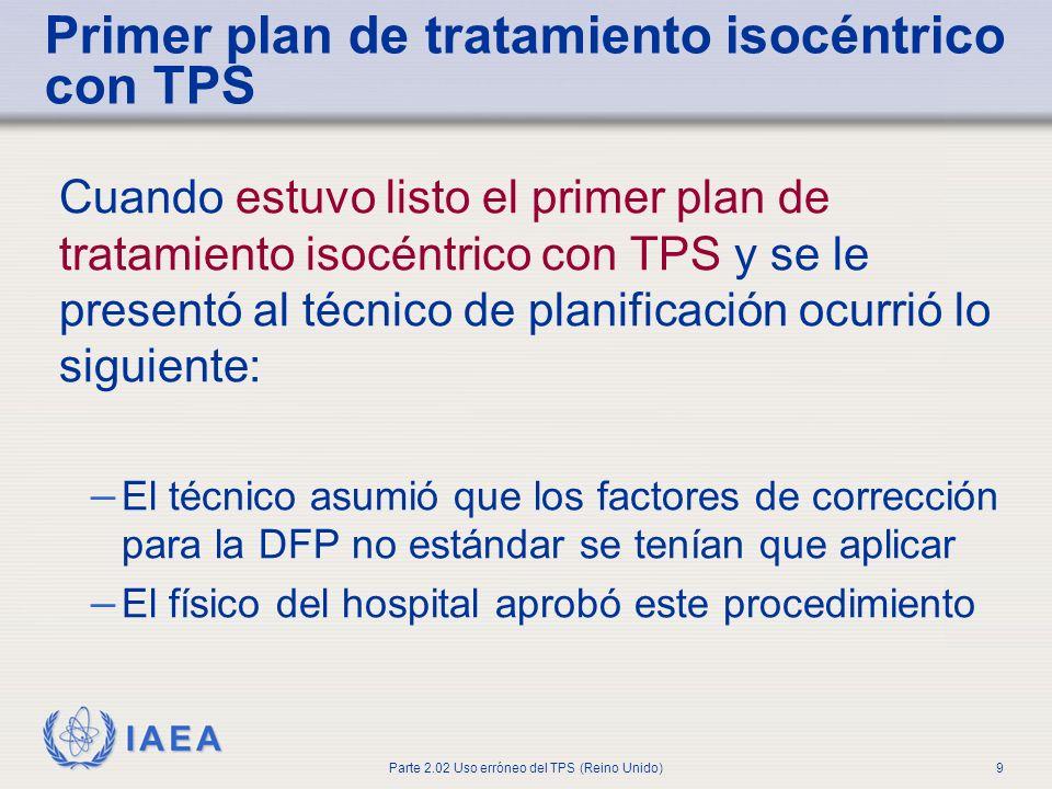 IAEA Parte 2.02 Uso erróneo del TPS (Reino Unido)9 Primer plan de tratamiento isocéntrico con TPS Cuando estuvo listo el primer plan de tratamiento is