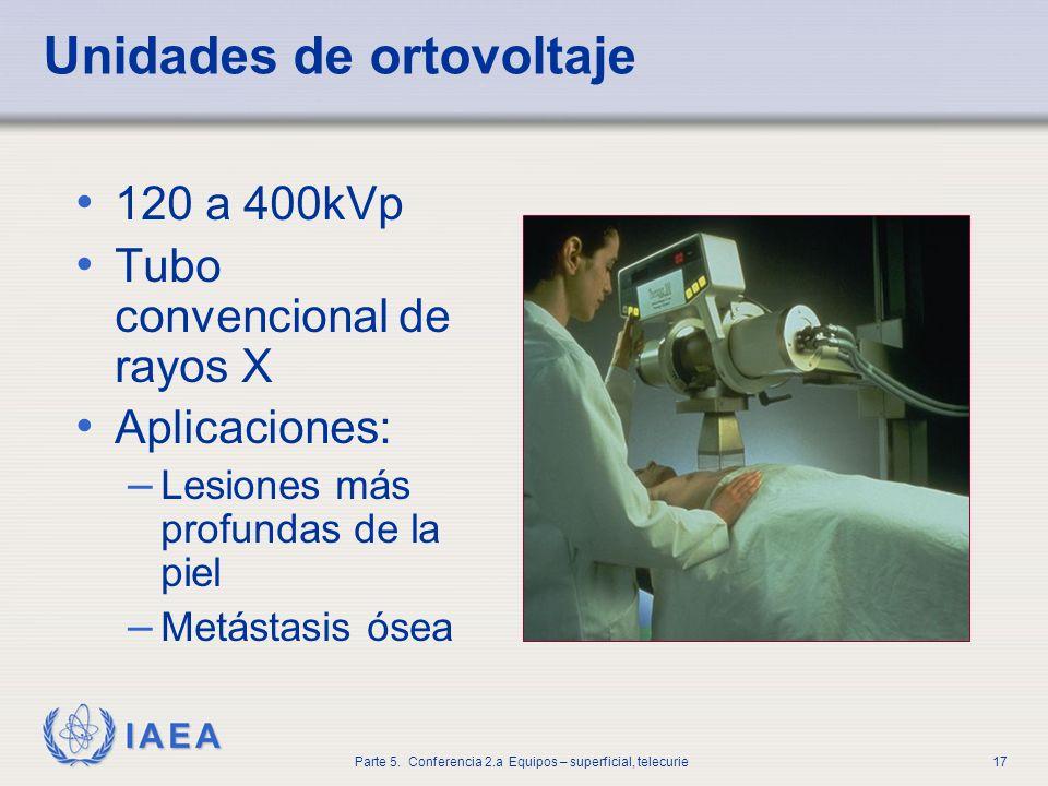 IAEA Parte 5. Conferencia 2.a Equipos – superficial, telecurie17 Unidades de ortovoltaje 120 a 400kVp Tubo convencional de rayos X Aplicaciones: – Les