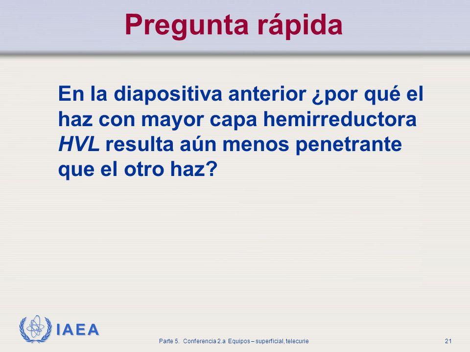 IAEA Parte 5. Conferencia 2.a Equipos – superficial, telecurie21 Pregunta rápida En la diapositiva anterior ¿por qué el haz con mayor capa hemirreduct