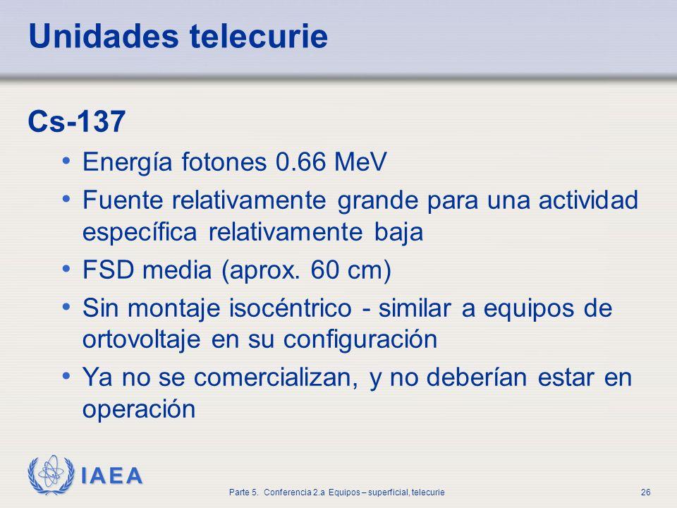 IAEA Parte 5. Conferencia 2.a Equipos – superficial, telecurie26 Unidades telecurie Cs-137 Energía fotones 0.66 MeV Fuente relativamente grande para u