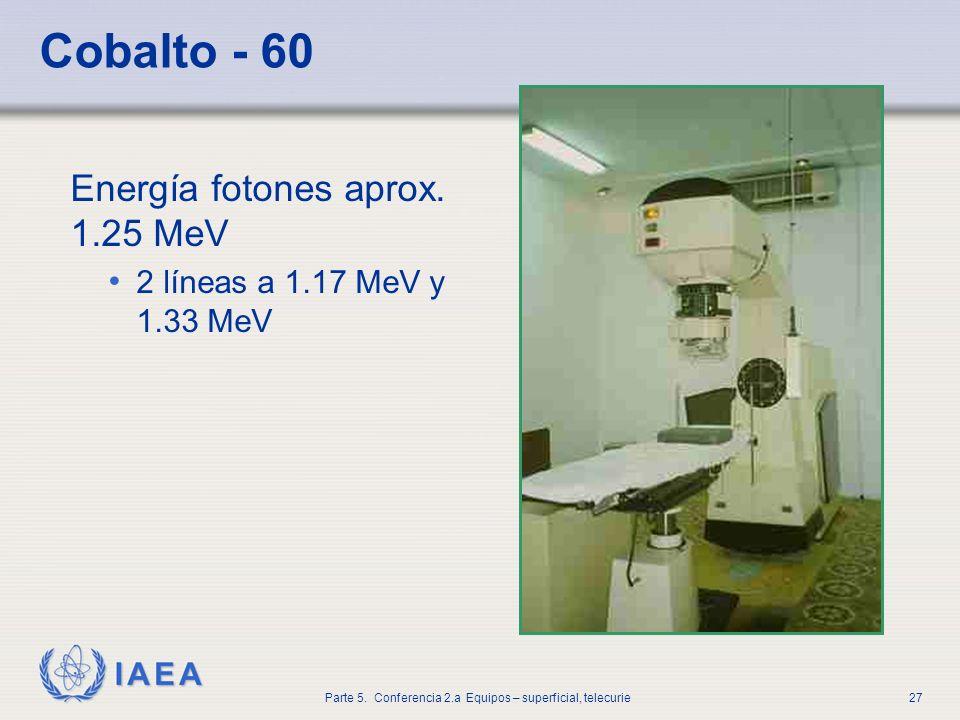 IAEA Parte 5. Conferencia 2.a Equipos – superficial, telecurie27 Cobalto - 60 Energía fotones aprox. 1.25 MeV 2 líneas a 1.17 MeV y 1.33 MeV