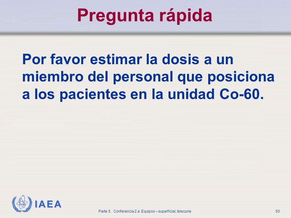 IAEA Parte 5. Conferencia 2.a Equipos – superficial, telecurie50 Pregunta rápida Por favor estimar la dosis a un miembro del personal que posiciona a