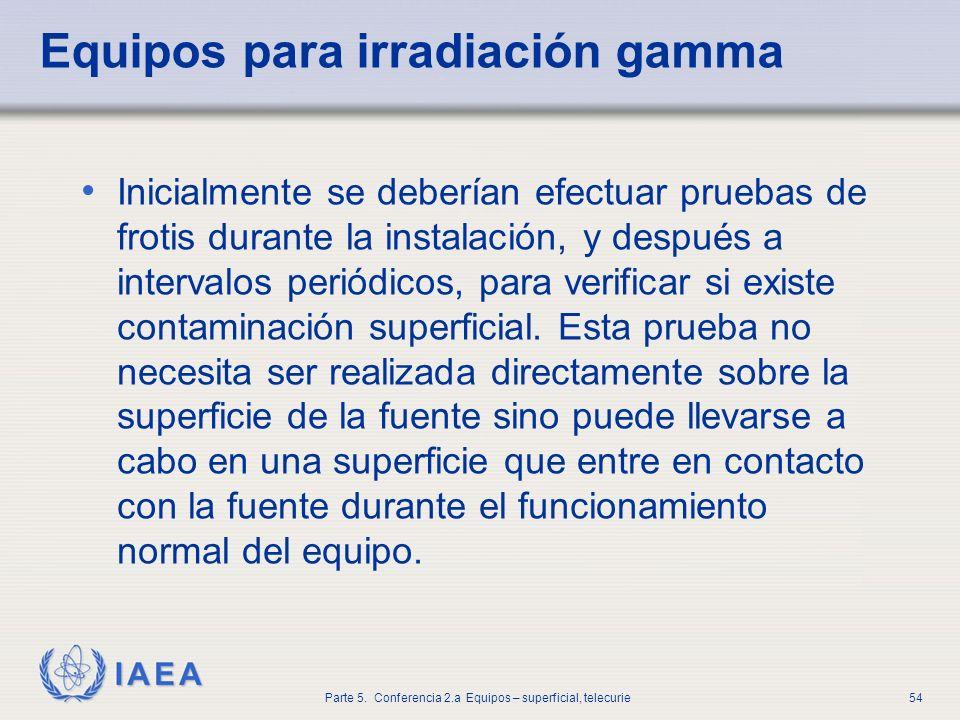 IAEA Parte 5. Conferencia 2.a Equipos – superficial, telecurie54 Equipos para irradiación gamma Inicialmente se deberían efectuar pruebas de frotis du