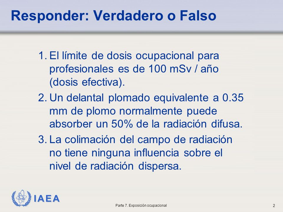 IAEA Responder: Verdadero o Falso 1.El límite de dosis ocupacional para profesionales es de 100 mSv / año (dosis efectiva). 2.Un delantal plomado equi