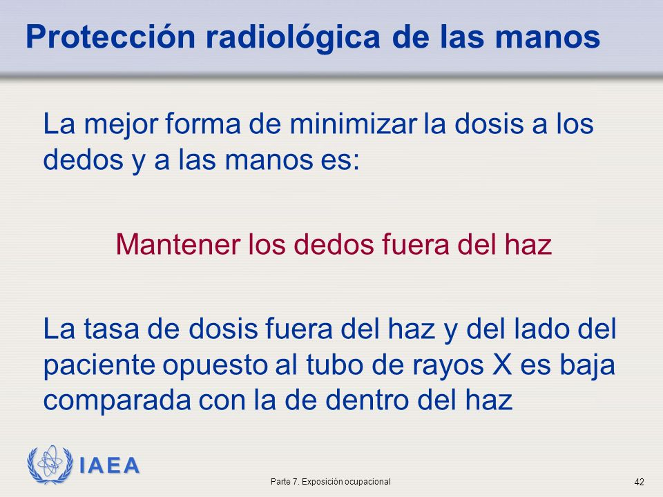 IAEA Protección radiológica de las manos La mejor forma de minimizar la dosis a los dedos y a las manos es: Mantener los dedos fuera del haz La tasa d