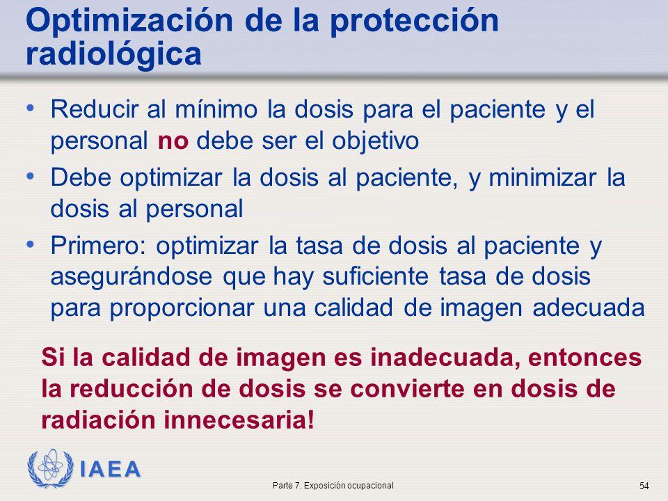 IAEA Optimización de la protección radiológica Reducir al mínimo la dosis para el paciente y el personal no debe ser el objetivo Debe optimizar la dosis al paciente, y minimizar la dosis al personal Primero: optimizar la tasa de dosis al paciente y asegurándose que hay suficiente tasa de dosis para proporcionar una calidad de imagen adecuada Si la calidad de imagen es inadecuada, entonces la reducción de dosis se convierte en dosis de radiación innecesaria.