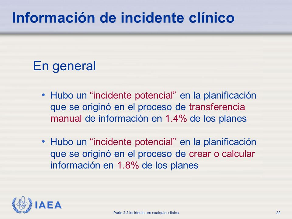 IAEA Parte 3.3 Incidentes en cualquier clínica22 Información de incidente clínico En general Hubo un incidente potencial en la planificación que se or
