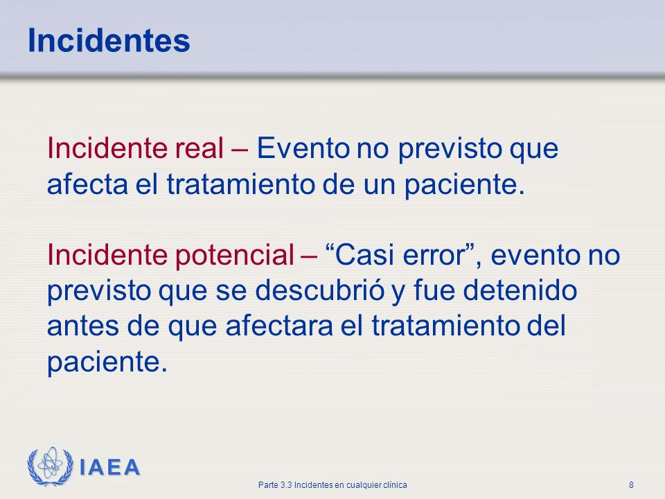 IAEA Parte 3.3 Incidentes en cualquier clínica8 Incidente real – Evento no previsto que afecta el tratamiento de un paciente. Incidente potencial – Ca