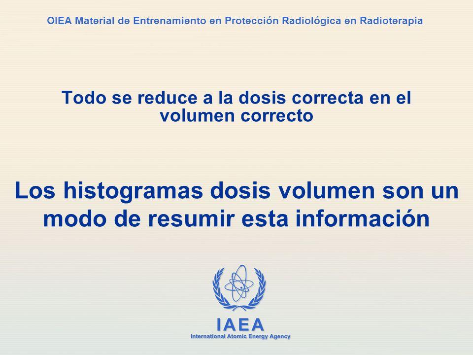 IAEA International Atomic Energy Agency OIEA Material de Entrenamiento en Protección Radiológica en Radioterapia Todo se reduce a la dosis correcta en
