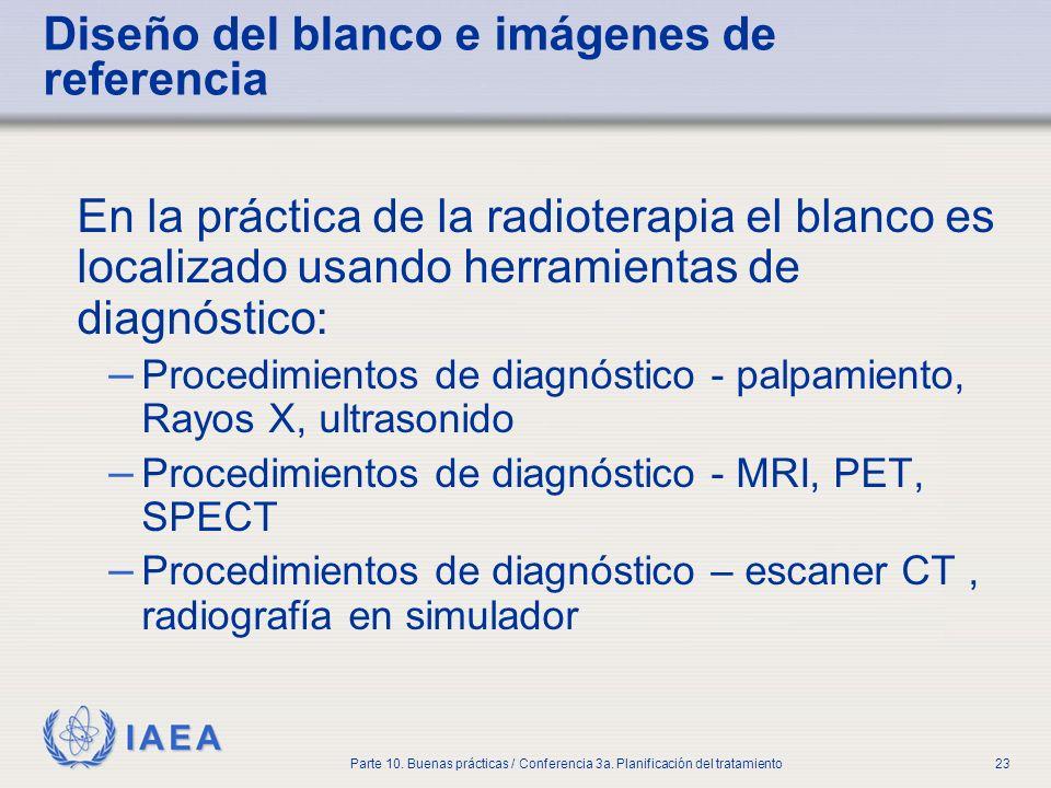 IAEA Parte 10. Buenas prácticas / Conferencia 3a. Planificación del tratamiento23 Diseño del blanco e imágenes de referencia En la práctica de la radi