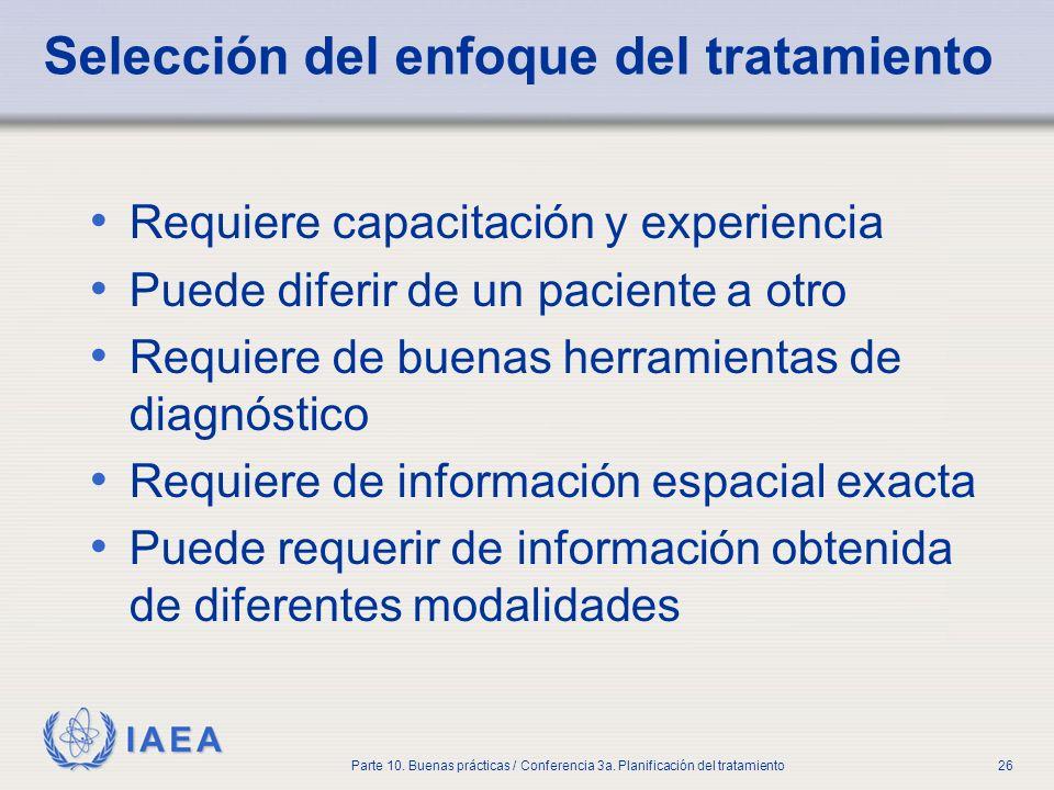 IAEA Parte 10. Buenas prácticas / Conferencia 3a. Planificación del tratamiento26 Selección del enfoque del tratamiento Requiere capacitación y experi