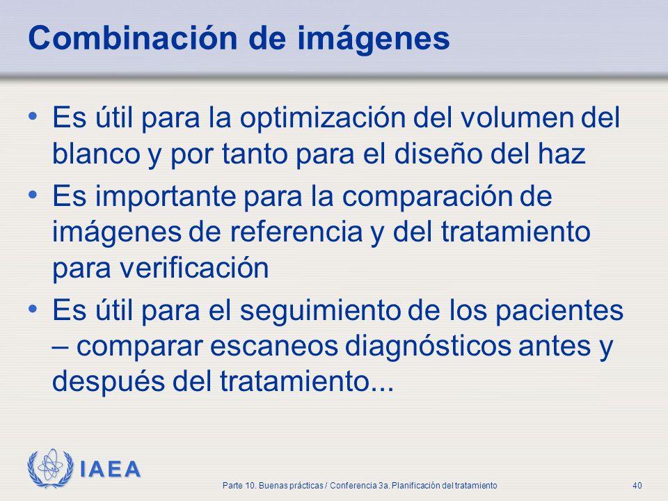 IAEA Parte 10. Buenas prácticas / Conferencia 3a. Planificación del tratamiento40 Combinación de imágenes Es útil para la optimización del volumen del