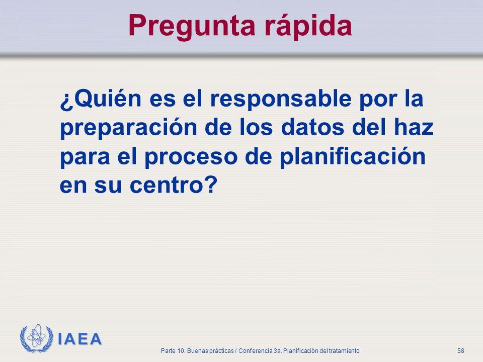 IAEA Parte 10. Buenas prácticas / Conferencia 3a. Planificación del tratamiento58 Pregunta rápida ¿Quién es el responsable por la preparación de los d