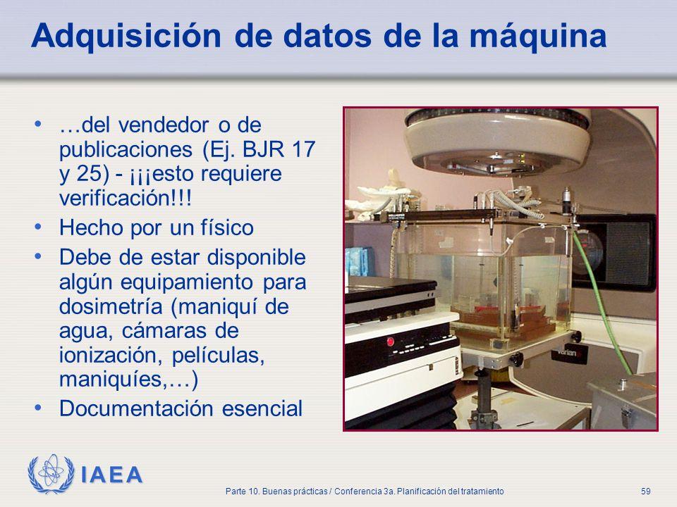 IAEA Parte 10. Buenas prácticas / Conferencia 3a. Planificación del tratamiento59 Adquisición de datos de la máquina …del vendedor o de publicaciones