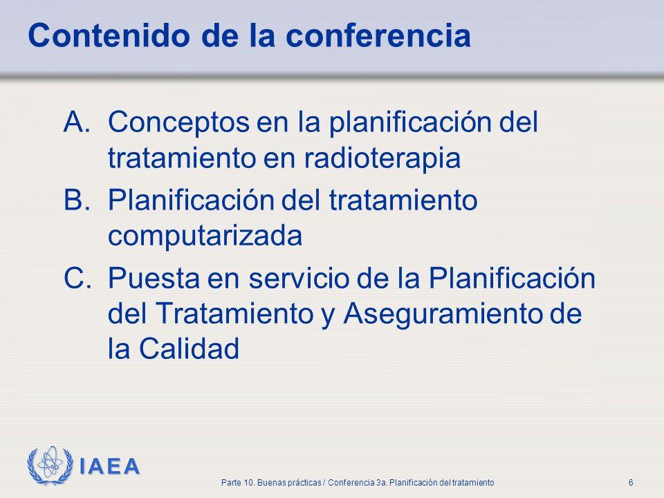 IAEA Parte 10. Buenas prácticas / Conferencia 3a. Planificación del tratamiento6 Contenido de la conferencia A.Conceptos en la planificación del trata