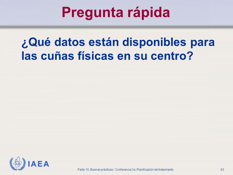 IAEA Parte 10. Buenas prácticas / Conferencia 3a. Planificación del tratamiento63 Pregunta rápida ¿Qué datos están disponibles para las cuñas físicas