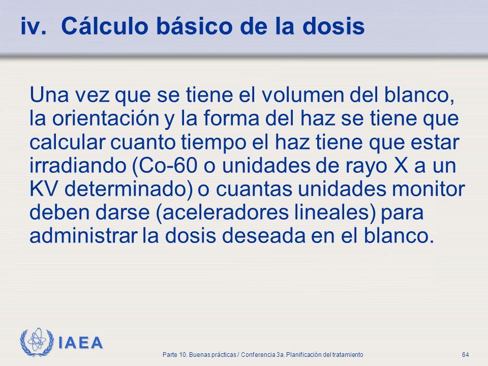 IAEA Parte 10. Buenas prácticas / Conferencia 3a. Planificación del tratamiento64 iv. Cálculo básico de la dosis Una vez que se tiene el volumen del b