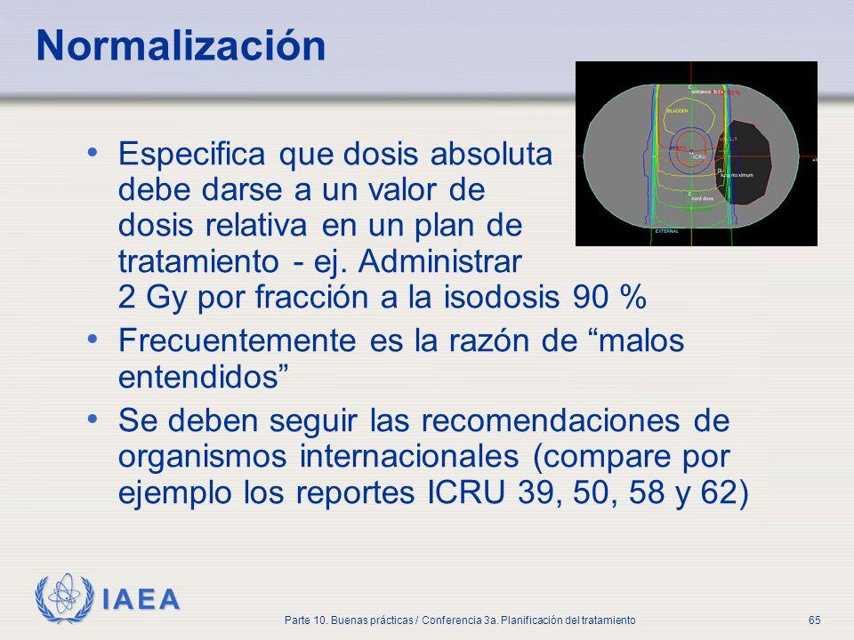IAEA Parte 10. Buenas prácticas / Conferencia 3a. Planificación del tratamiento65 Normalización Especifica que dosis absoluta debe darse a un valor de