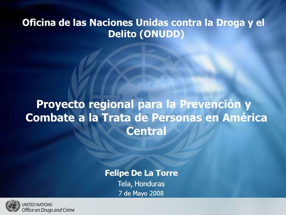 Oficina de las Naciones Unidas contra la Droga y el Delito (ONUDD) Proyecto regional para la Prevención y Combate a la Trata de Personas en América Central Felipe De La Torre Tela, Honduras 7 de Mayo 2008