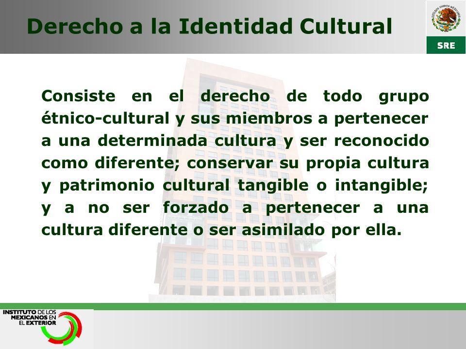 Derecho a la Identidad Cultural Consiste en el derecho de todo grupo étnico-cultural y sus miembros a pertenecer a una determinada cultura y ser recon
