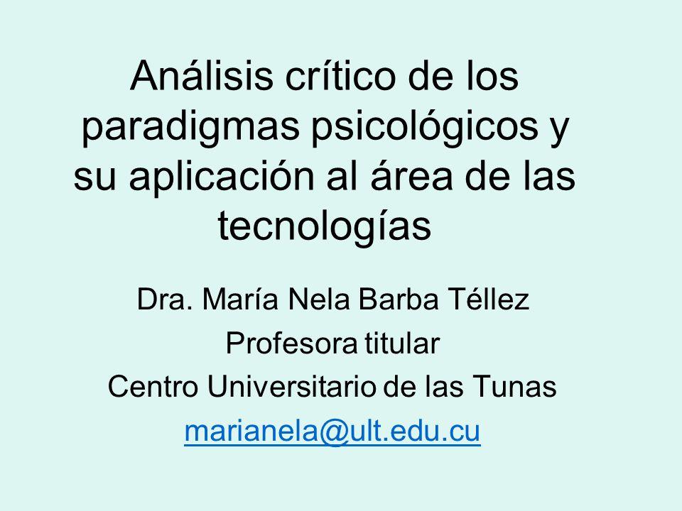 Análisis crítico de los paradigmas psicológicos y su aplicación al área de las tecnologías Dra. María Nela Barba Téllez Profesora titular Centro Unive