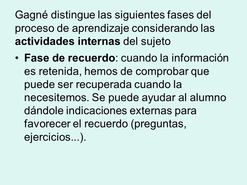 Gagné distingue las siguientes fases del proceso de aprendizaje considerando las actividades internas del sujeto Fase de recuerdo: cuando la información es retenida, hemos de comprobar que puede ser recuperada cuando la necesitemos.