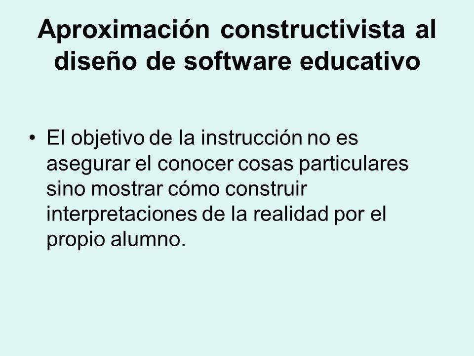 Aproximación constructivista al diseño de software educativo El objetivo de la instrucción no es asegurar el conocer cosas particulares sino mostrar cómo construir interpretaciones de la realidad por el propio alumno.