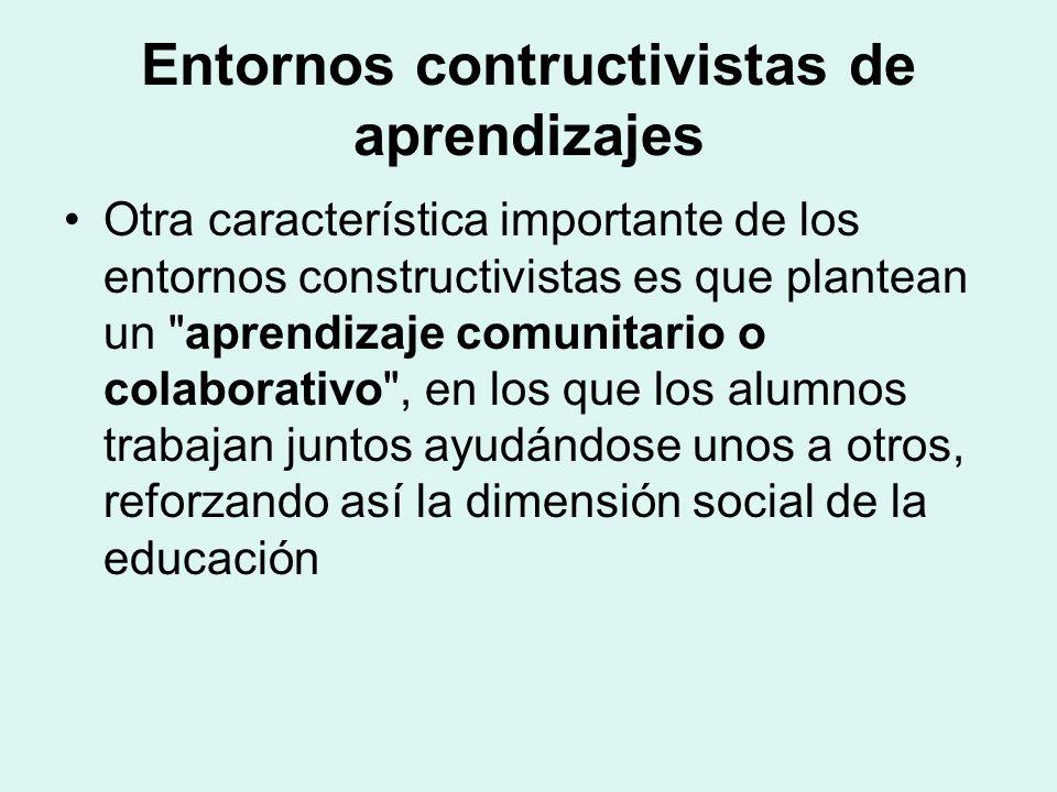 Entornos contructivistas de aprendizajes Otra característica importante de los entornos constructivistas es que plantean un aprendizaje comunitario o colaborativo , en los que los alumnos trabajan juntos ayudándose unos a otros, reforzando así la dimensión social de la educación
