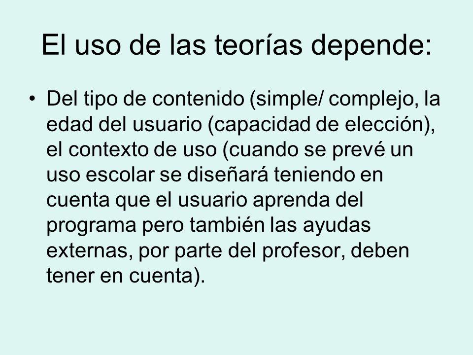 El uso de las teorías depende: Del tipo de contenido (simple/ complejo, la edad del usuario (capacidad de elección), el contexto de uso (cuando se pre