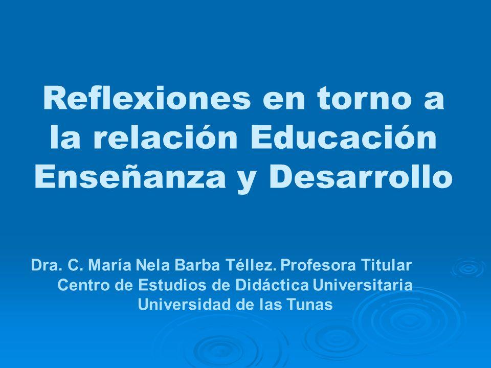 Reflexiones en torno a la relación Educación Enseñanza y Desarrollo Dra. C. María Nela Barba Téllez. Profesora Titular Centro de Estudios de Didáctica