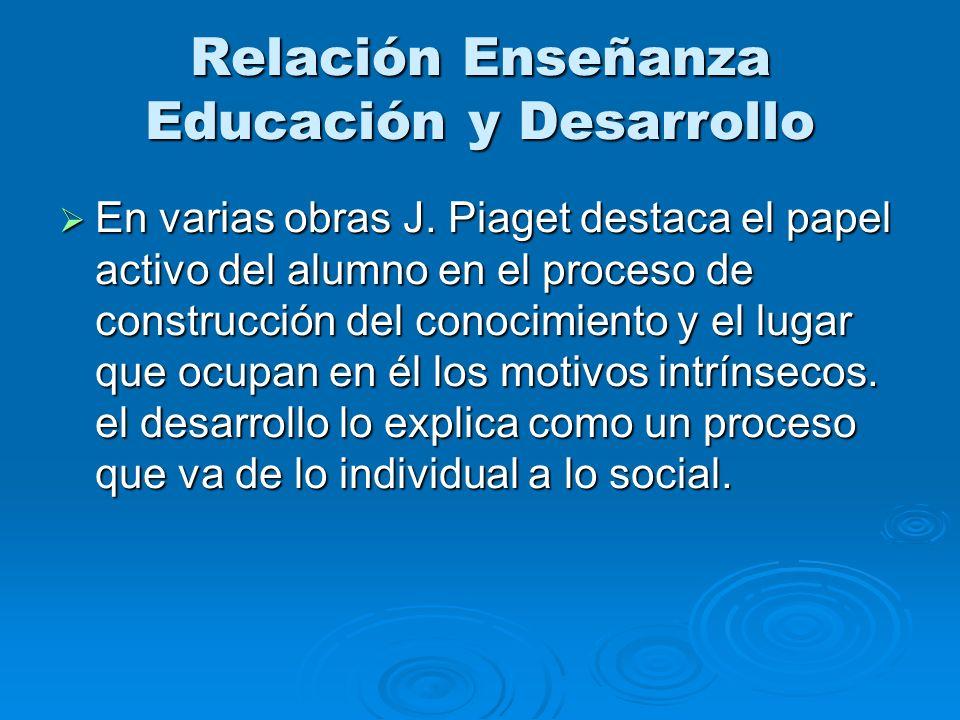 Relación Enseñanza Educación y Desarrollo En varias obras J. Piaget destaca el papel activo del alumno en el proceso de construcción del conocimiento