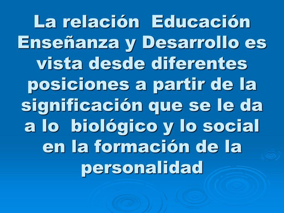La relación Educación Enseñanza y Desarrollo es vista desde diferentes posiciones a partir de la significación que se le da a lo biológico y lo social