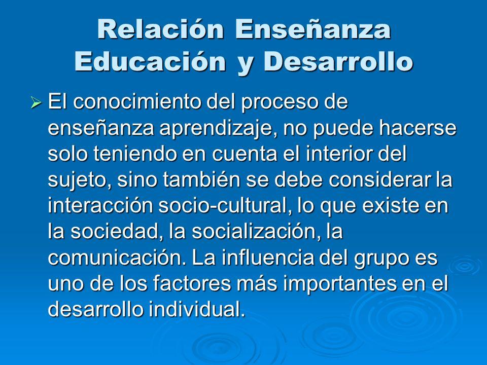 Relación Enseñanza Educación y Desarrollo El conocimiento del proceso de enseñanza aprendizaje, no puede hacerse solo teniendo en cuenta el interior d