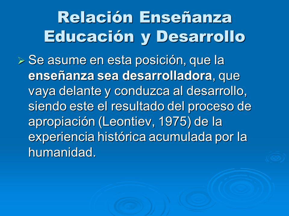 Relación Enseñanza Educación y Desarrollo Se asume en esta posición, que la enseñanza sea desarrolladora, que vaya delante y conduzca al desarrollo, s