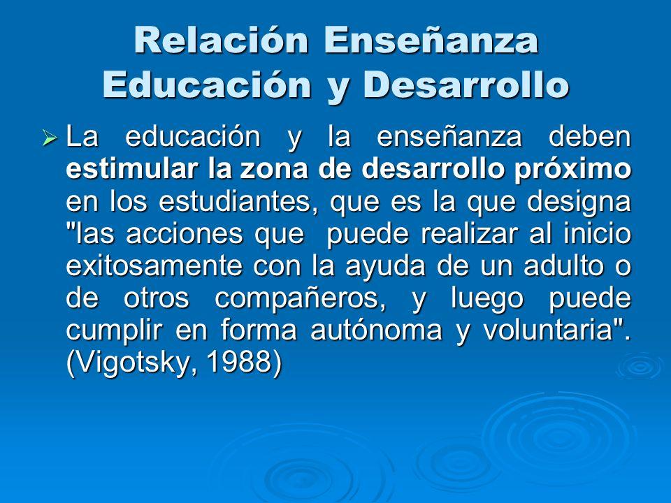Relación Enseñanza Educación y Desarrollo La educación y la enseñanza deben estimular la zona de desarrollo próximo en los estudiantes, que es la que