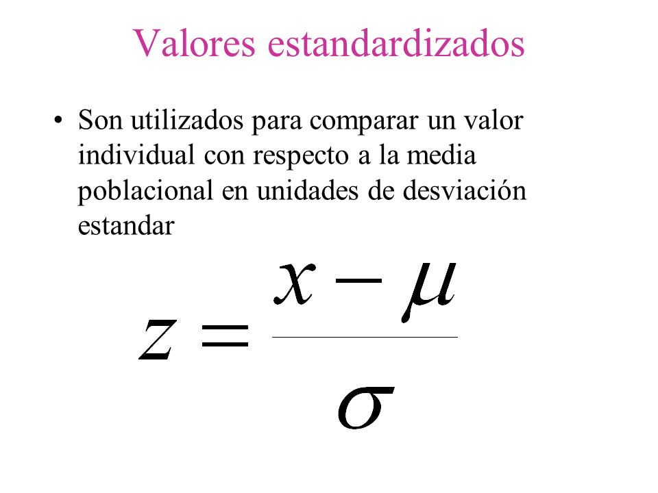 Valores estandardizados Son utilizados para comparar un valor individual con respecto a la media poblacional en unidades de desviación estandar