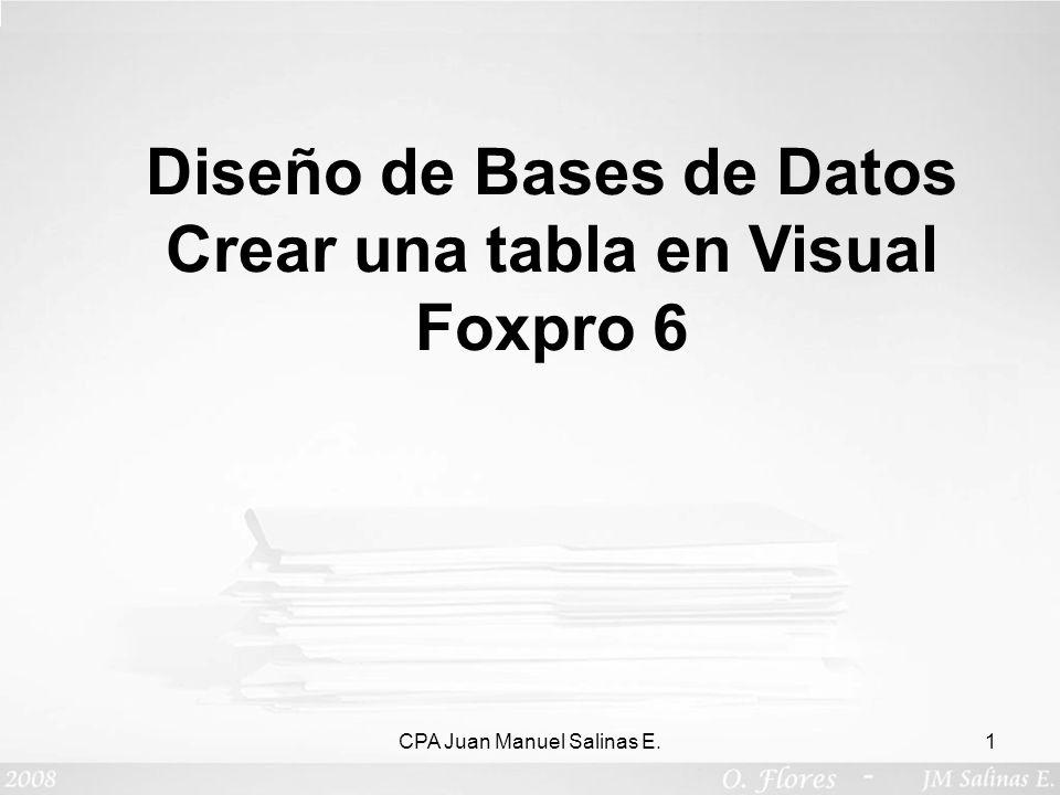 CPA Juan Manuel Salinas E.1 Diseño de Bases de Datos Crear una tabla en Visual Foxpro 6