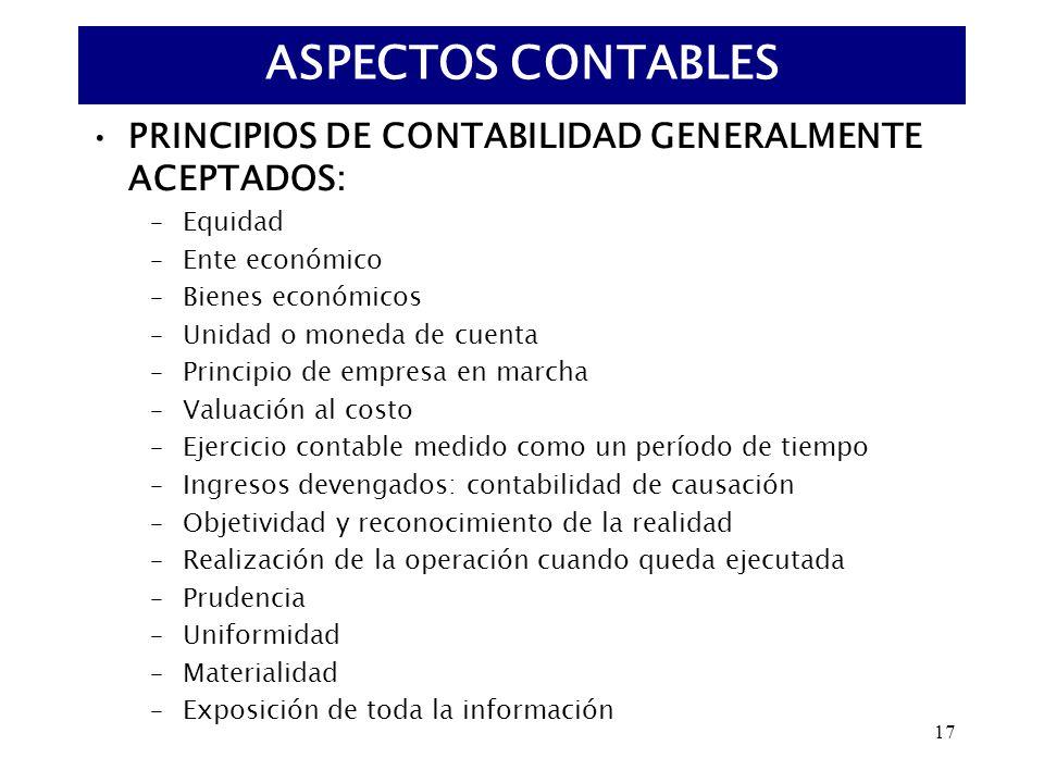 17 PRINCIPIOS DE CONTABILIDAD GENERALMENTE ACEPTADOS: –Equidad –Ente económico –Bienes económicos –Unidad o moneda de cuenta –Principio de empresa en