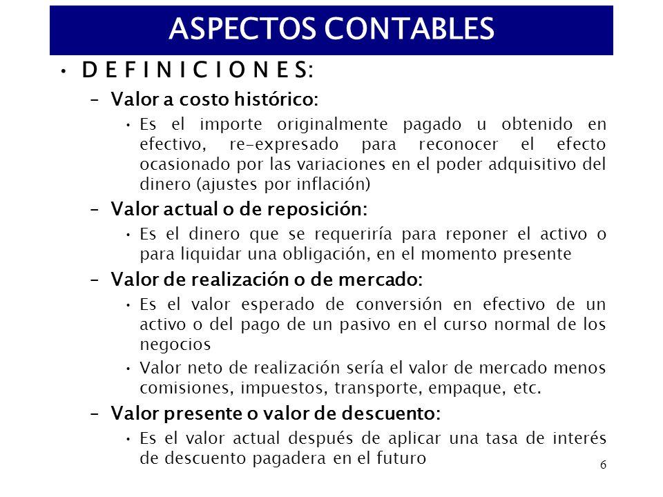6 D E F I N I C I O N E S: –Valor a costo histórico: Es el importe originalmente pagado u obtenido en efectivo, re-expresado para reconocer el efecto