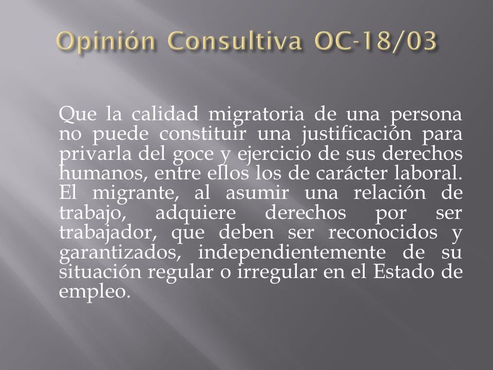 Que la calidad migratoria de una persona no puede constituir una justificación para privarla del goce y ejercicio de sus derechos humanos, entre ellos los de carácter laboral.